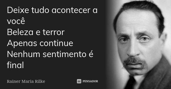 Deixe tudo acontecer a você Beleza e terror Apenas continue Nenhum sentimento é final... Frase de Rainer Maria Rilke.
