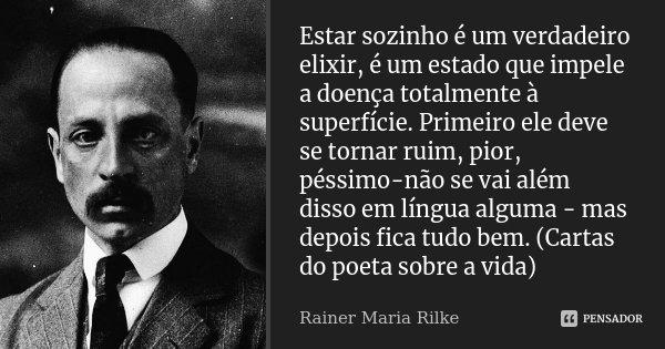 Estar sozinho é um verdadeiro elixir, é um estado que impele a doença totalmente à superfície. Primeiro ele deve se tornar ruim, pior, péssimo-não se vai além d... Frase de Rainer maria Rilke.