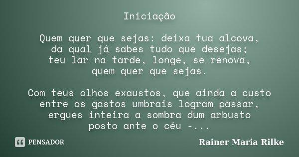 Iniciação Quem quer que sejas: deixa tua alcova, da qual já sabes tudo que desejas; teu lar na tarde, longe, se renova, quem quer que sejas. Com teus olhos exau... Frase de Rainer Maria Rilke.