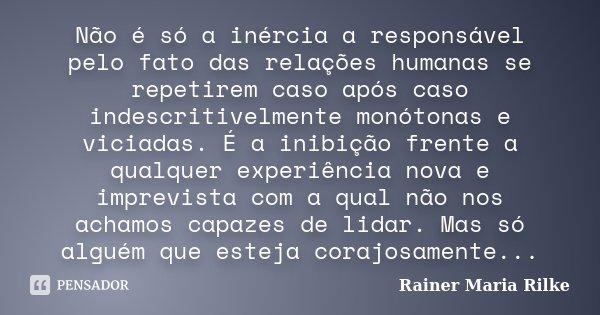 Não é só a inércia a responsável pelo fato das relações humanas se repetirem caso após caso indescritivelmente monótonas e viciadas. É a inibição frente a qualq... Frase de Rainer Maria Rilke.