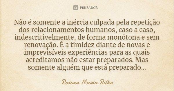 Não é somente a inércia culpada pela repetição dos relacionamentos humanos, caso a caso, indescritivelmente, de forma monótona e sem renovação. É a timidez dian... Frase de Rainer Maria Rilke.