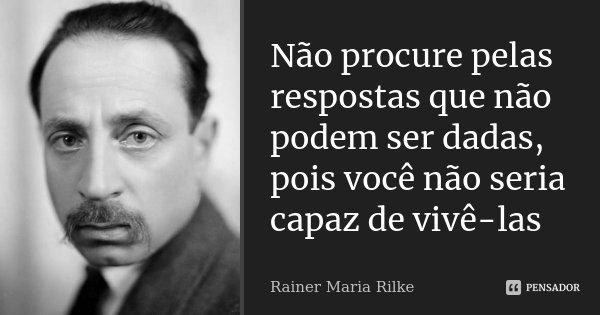Não procure pelas respostas que não podem ser dadas, pois você não seria capaz de vivê-las... Frase de Rainer Maria Rilke.