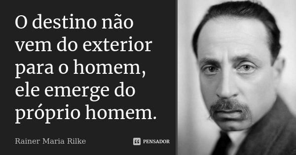 O destino não vem do exterior para o homem, ele emerge do próprio homem.... Frase de Rainer Maria Rilke.