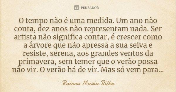 O tempo não é uma medida. Um ano não conta, dez anos não representam nada. Ser artista não significa contar, é crescer como a árvore que não apressa a sua seiva... Frase de Rainer Maria Rilke.