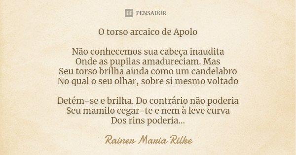 O torso arcaico de Apolo Não conhecemos sua cabeça inaudita Onde as pupilas amadureciam. Mas Seu torso brilha ainda como um candelabro No qual o seu olhar, sobr... Frase de Rainer Maria Rilke.