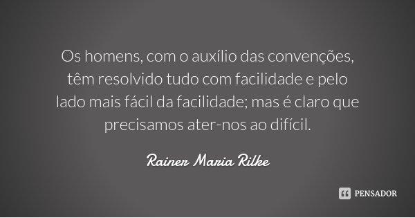 Os homens, com o auxílio das convenções, têm resolvido tudo com facilidade e pelo lado mais fácil da facilidade; mas é claro que precisamos ater-nos ao difícil.... Frase de Rainer Maria Rilke.