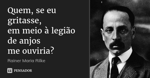 Quem, se eu gritasse, em meio à legião de anjos me ouviria?... Frase de Rainer Maria Rilke.