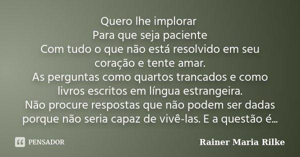 Quero lhe implorar Para que seja paciente Com tudo o que não está resolvido em seu coração e tente amar. As perguntas como quartos trancados e como livros escri... Frase de Rainer Maria Rilke.