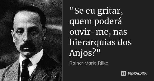 """""""Se eu gritar, quem poderá ouvir-me, nas hierarquias dos Anjos?""""... Frase de Rainer Maria Rilke."""