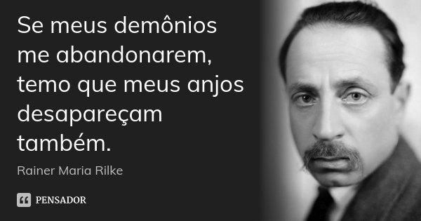 Se meus demônios me abandonarem, temo que meus anjos desapareçam também.... Frase de Rainer Maria Rilke.