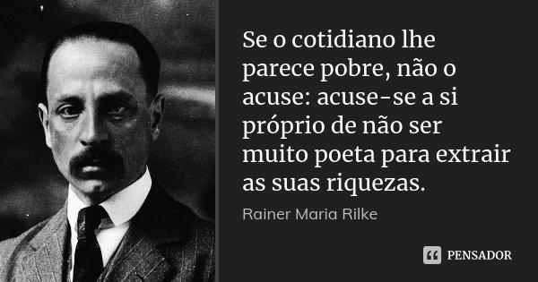 Se o cotidiano lhe parece pobre, não o acuse: acuse-se a si próprio de não ser muito poeta para extrair as suas riquezas.... Frase de Rainer Maria Rilke.