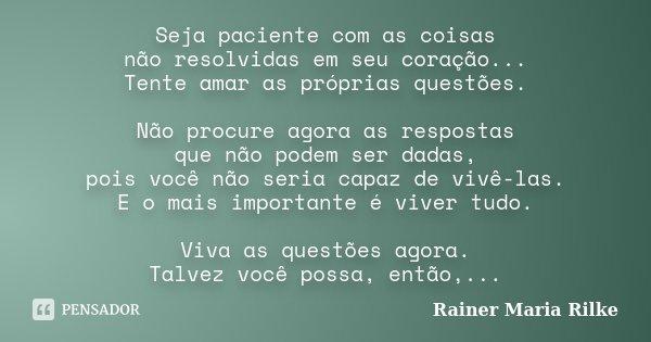 Seja paciente com as coisas não resolvidas em seu coração... Tente amar as próprias questões. Não procure agora as respostas que não podem ser dadas, pois você ... Frase de Rainer Maria Rilke.