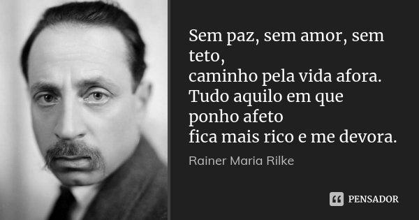 Sem paz, sem amor, sem teto, caminho pela vida afora. Tudo aquilo em que ponho afeto fica mais rico e me devora.... Frase de Rainer Maria Rilke.