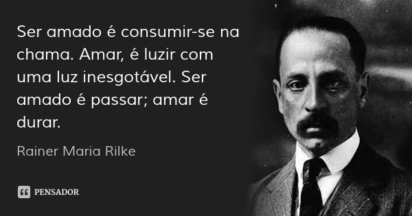 Ser amado é consumir-se na chama. Amar, é luzir com uma luz inesgotável. Ser amado é passar; amar é durar.... Frase de Rainer Maria Rilke.