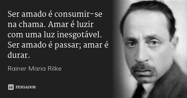 Ser amado é consumir-se na chama. Amar é luzir com uma luz inesgotável. Ser amado é passar; amar é durar.... Frase de Rainer Maria Rilke.