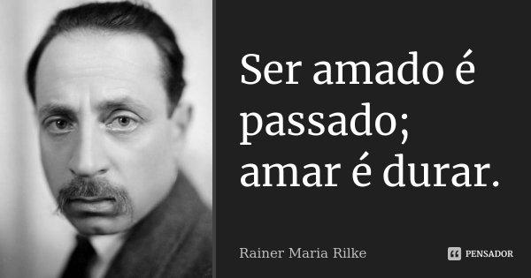 Ser amado é passado; amar é durar.... Frase de Rainer Maria Rilke.
