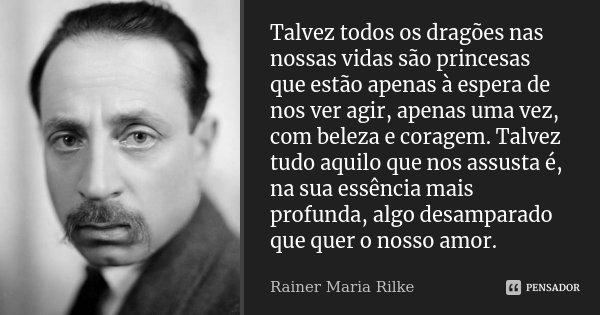 Talvez todos os dragões nas nossas vidas são princesas que estão apenas à espera de nos ver agir, apenas uma vez, com beleza e coragem. Talvez tudo aquilo que n... Frase de Rainer Maria Rilke.