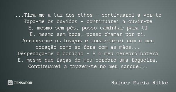 ...Tira-me a luz dos olhos - continuarei a ver-te Tapa-me os ouvidos - continuarei a ouvir-te E, mesmo sem pés, posso caminhar para ti E, mesmo sem boca, posso ... Frase de Rainer Maria Rilke.