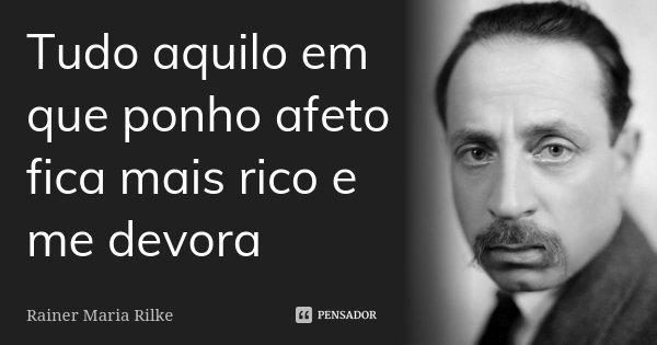 Tudo aquilo em que ponho afeto fica mais rico e me devora... Frase de Rainer Maria Rilke.