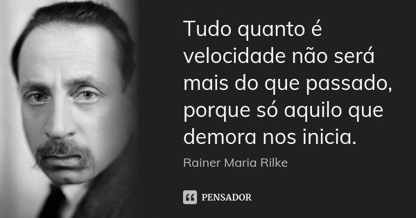 Tudo quanto é velocidade não será mais do que passado, porque só aquilo que demora nos inicia.... Frase de Rainer Maria Rilke.