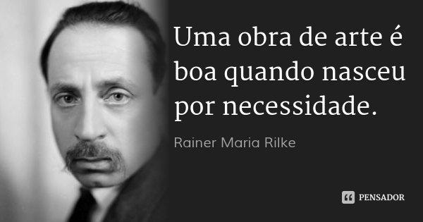 Uma obra de arte é boa quando nasceu por necessidade.... Frase de Rainer Maria Rilke.