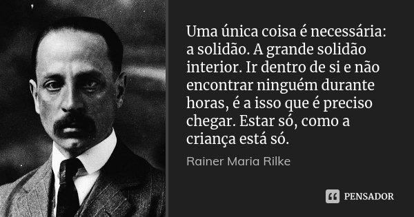 Uma única coisa é necessária: a solidão. A grande solidão interior. Ir dentro de si e não encontrar ninguém durante horas, é a isso que é preciso chegar. Estar ... Frase de Rainer Maria Rilke.