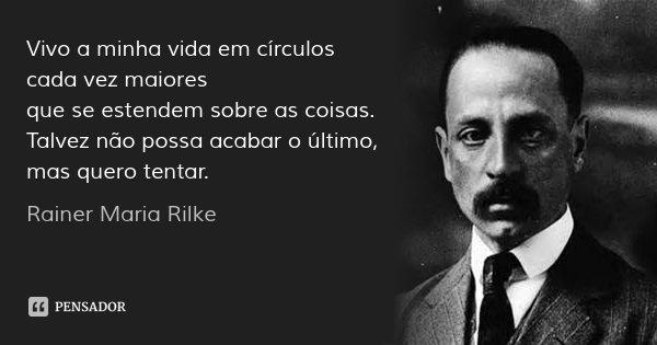 Vivo a minha vida em círculos cada vez maiores / que se estendem sobre as coisas. / Talvez não possa acabar o último, / mas quero tentar.... Frase de Rainer Maria Rilke.