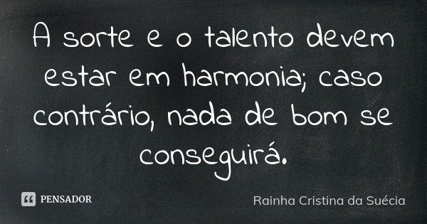A sorte e o talento devem estar em harmonia; caso contrário, nada de bom se conseguirá.... Frase de Rainha Cristina da Suécia.