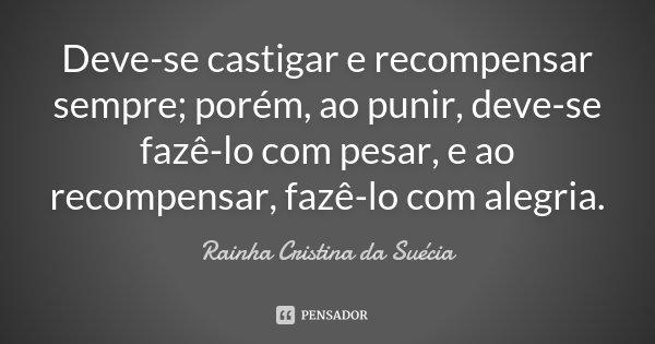 Deve-se castigar e recompensar sempre; porém, ao punir, deve-se fazê-lo com pesar, e ao recompensar, fazê-lo com alegria.... Frase de Rainha Cristina da Suécia.