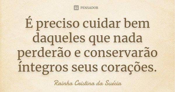 É preciso cuidar bem daqueles que nada perderão e conservarão íntegros seus corações.... Frase de Rainha Cristina da Suécia.