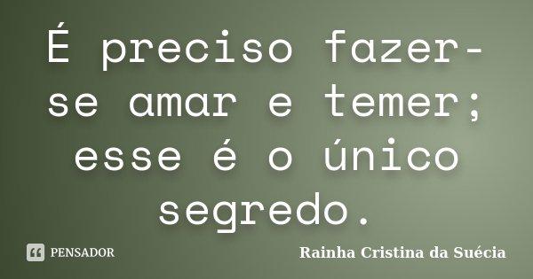 É preciso fazer-se amar e temer; esse é o único segredo.... Frase de Rainha Cristina da Suécia.