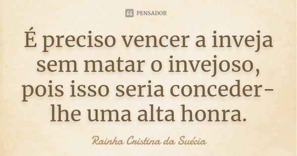 É preciso vencer a inveja sem matar o invejoso, pois isso seria conceder-lhe uma alta honra.... Frase de Rainha Cristina da Suécia.