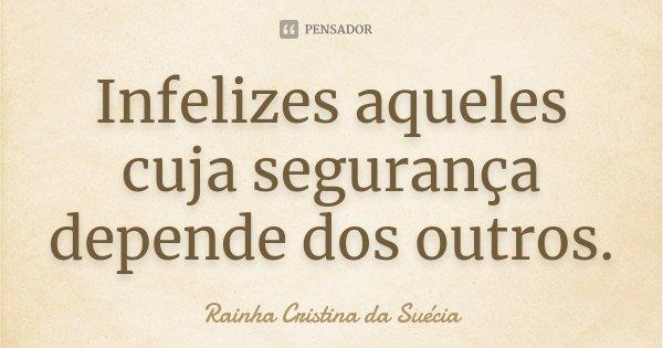 Infelizes aqueles cuja segurança depende dos outros.... Frase de Rainha Cristina da Suécia.