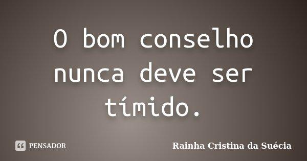 O bom conselho nunca deve ser tímido.... Frase de Rainha Cristina da Suécia.