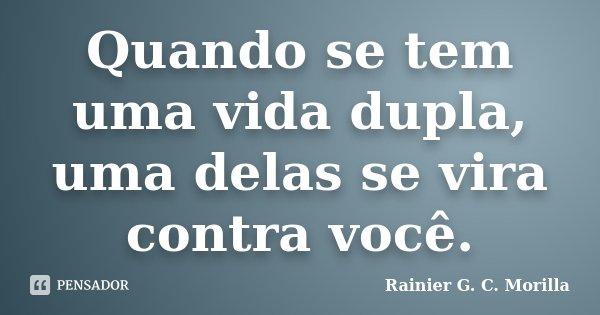 Quando se tem uma vida dupla, uma delas se vira contra você.... Frase de Rainier G. C. Morilla.