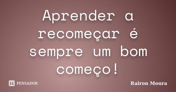 Aprender a recomeçar é sempre um bom começo!... Frase de Rairon Moura.