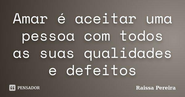 Amar é aceitar uma pessoa com todos as suas qualidades e defeitos... Frase de Raissa Pereira.