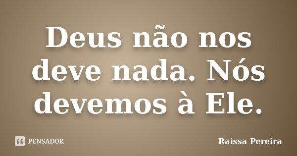 Deus não nos deve nada. Nós devemos à Ele.... Frase de Raissa Pereira.