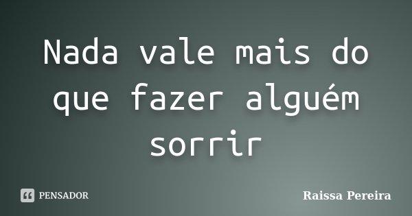Nada vale mais do que fazer alguém sorrir... Frase de Raissa Pereira.