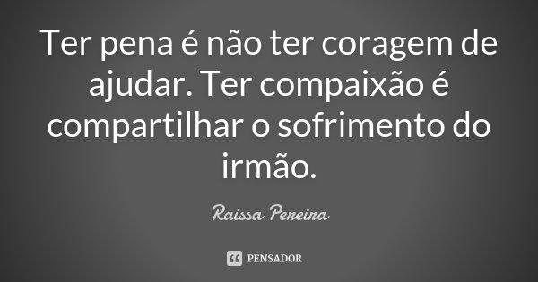 Ter pena é não ter coragem de ajudar. Ter compaixão é compartilhar o sofrimento do irmão.... Frase de Raissa Pereira.