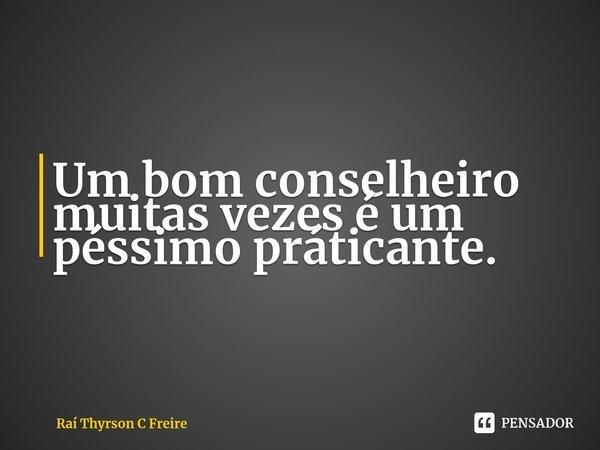 Um bom conselheiro muitas vezes é um péssimo práticante.... Frase de Raí Thyrson C Freire.
