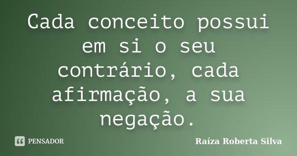 Cada conceito possui em si o seu contrário, cada afirmação, a sua negação.... Frase de Raíza Roberta Silva.