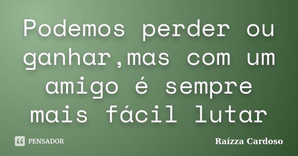 Podemos perder ou ganhar,mas com um amigo é sempre mais fácil lutar... Frase de Raízza Cardoso.