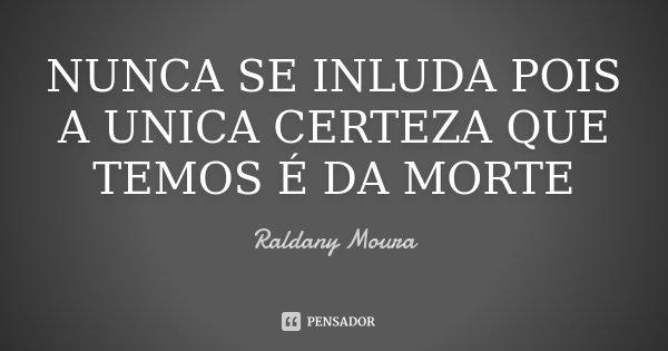NUNCA SE INLUDA POIS A UNICA CERTEZA QUE TEMOS É DA MORTE... Frase de Raldany Moura.
