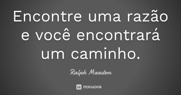 Encontre uma razão e você encontrará um caminho.... Frase de Ralph Marston.