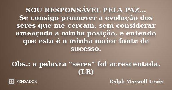 SOU RESPONSÁVEL PELA PAZ... Se consigo promover a evolução dos seres que me cercam, sem considerar ameaçada a minha posição, e entendo que esta é a minha maior ... Frase de Ralph Maxwell Lewis.