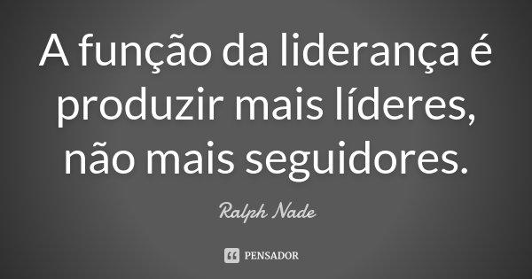 A função da liderança é produzir mais líderes, não mais seguidores.... Frase de Ralph Nade.