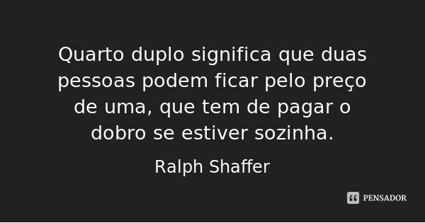 Quarto duplo significa que duas pessoas podem ficar pelo preço de uma, que tem de pagar o dobro se estiver sozinha.... Frase de Ralph Shaffer.