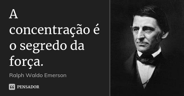 A concentração é o segredo da força.... Frase de Ralph Waldo Emerson.