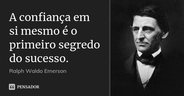 A confiança em si mesmo é o primeiro segredo do sucesso.... Frase de Ralph Waldo Emerson.